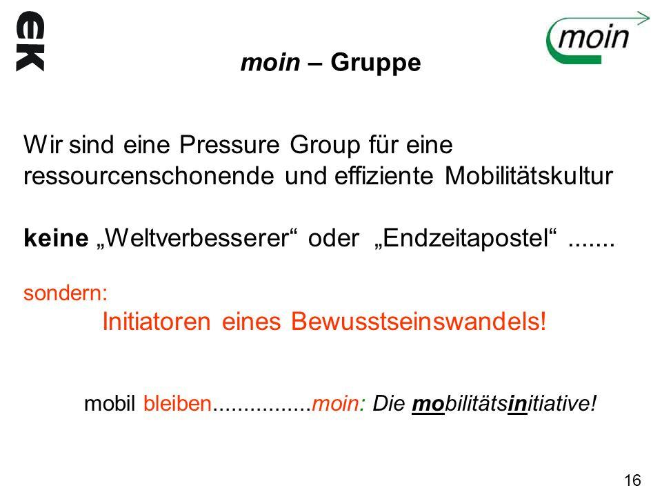 moin – Gruppe Wir sind eine Pressure Group für eine ressourcenschonende und effiziente Mobilitätskultur keine Weltverbesserer oder Endzeitapostel.....