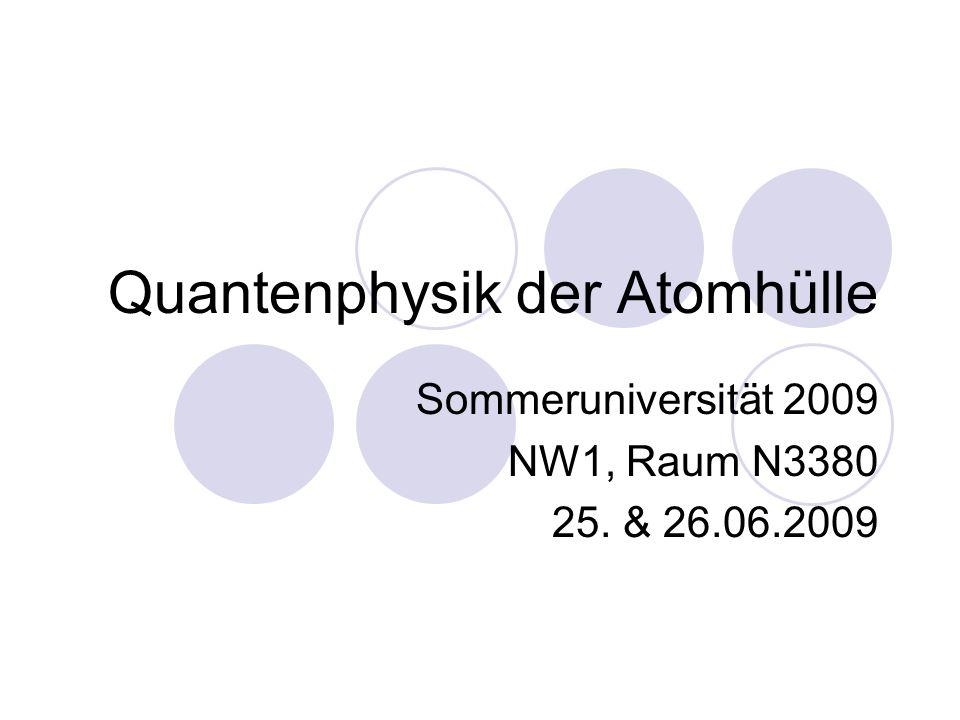 Quantenphysik der Atomhülle Sommeruniversität 2009 NW1, Raum N3380 25. & 26.06.2009