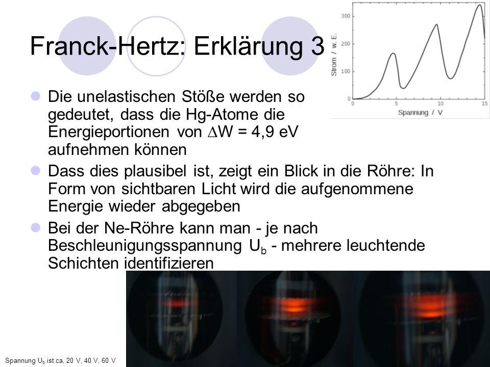 Franck-Hertz: Erklärung 3 Die unelastischen Stöße werden so gedeutet, dass die Hg-Atome die Energieportionen von W = 4,9 eV aufnehmen können Dass dies plausibel ist, zeigt ein Blick in die Röhre: In Form von sichtbaren Licht wird die aufgenommene Energie wieder abgegeben Bei der Ne-Röhre kann man - je nach Beschleunigungsspannung U b - mehrere leuchtende Schichten identifizieren Spannung U b ist ca, 20 V, 40 V, 60 V