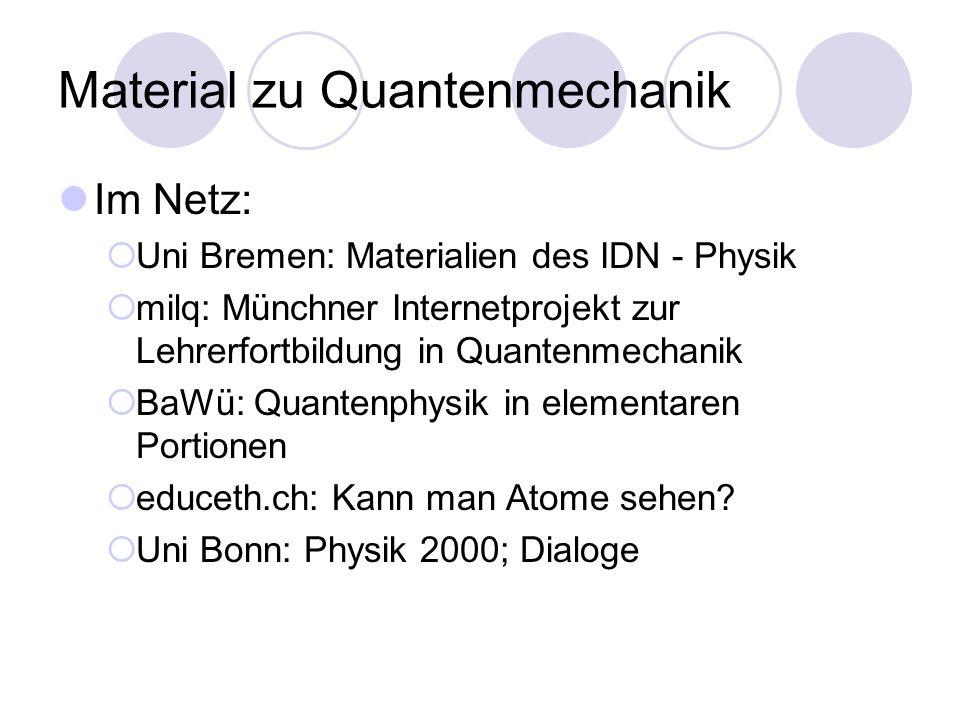 Material zu Quantenmechanik Im Netz: Uni Bremen: Materialien des IDN - Physik milq: Münchner Internetprojekt zur Lehrerfortbildung in Quantenmechanik BaWü: Quantenphysik in elementaren Portionen educeth.ch: Kann man Atome sehen.