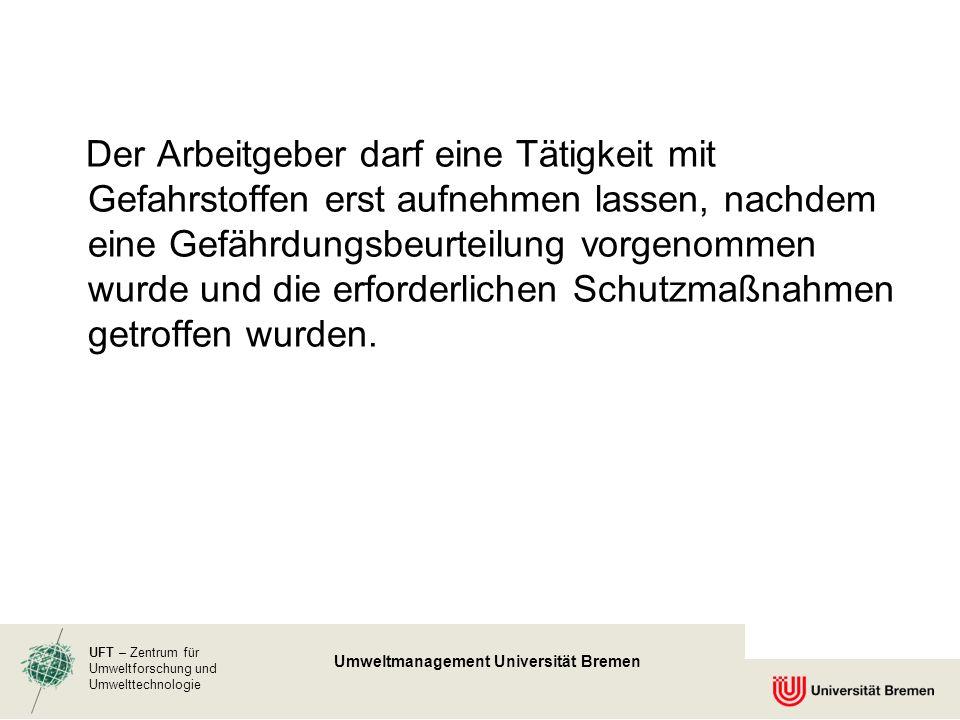 UFT – Zentrum für Umweltforschung und Umwelttechnologie Umweltmanagement Universität Bremen Der Arbeitgeber darf eine Tätigkeit mit Gefahrstoffen erst