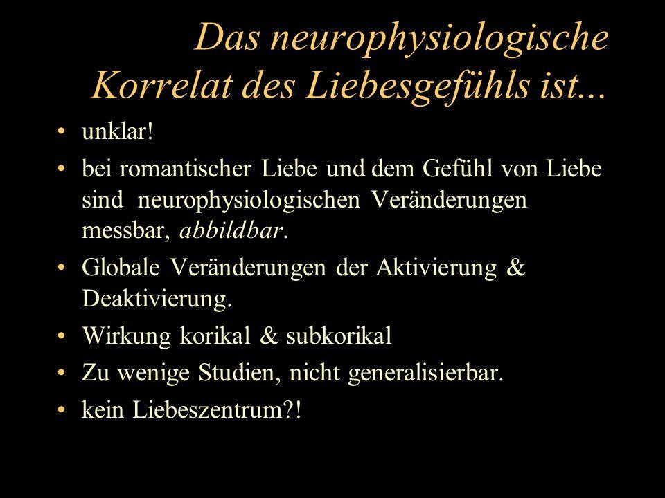 Das neurophysiologische Korrelat des Liebesgefühls ist... unklar! bei romantischer Liebe und dem Gefühl von Liebe sind neurophysiologischen Veränderun