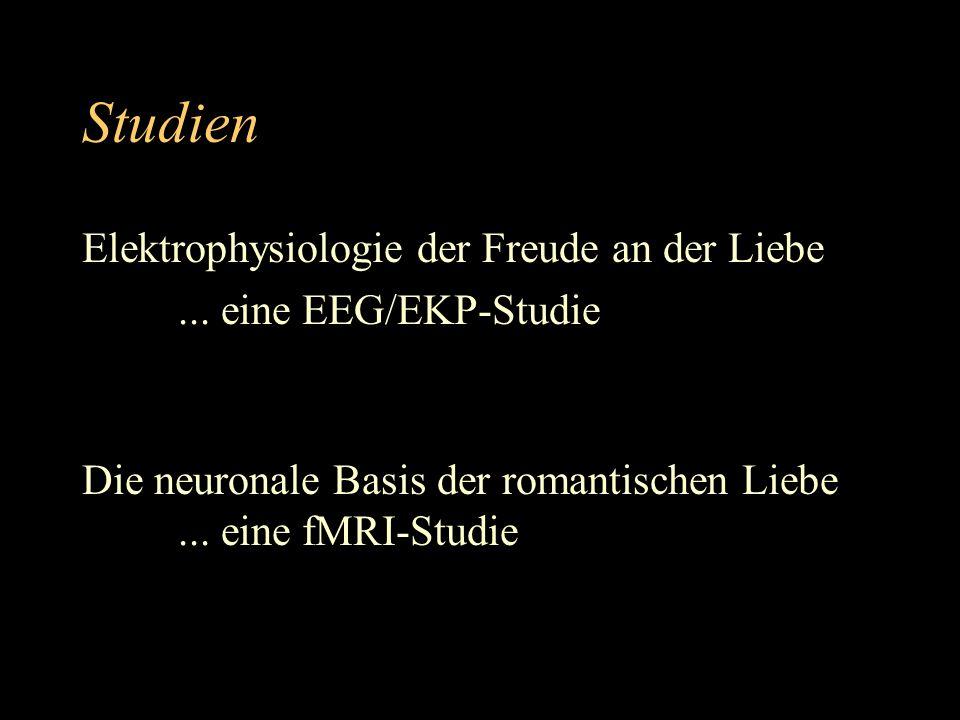 Studien Elektrophysiologie der Freude an der Liebe... eine EEG/EKP-Studie Die neuronale Basis der romantischen Liebe... eine fMRI-Studie