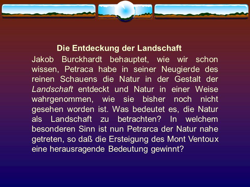 Die Entdeckung der Landschaft Jakob Burckhardt behauptet, wie wir schon wissen, Petraca habe in seiner Neugierde des reinen Schauens die Natur in der