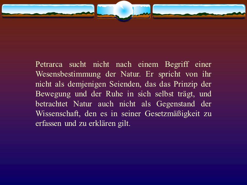Petrarca sucht nicht nach einem Begriff einer Wesensbestimmung der Natur. Er spricht von ihr nicht als demjenigen Seienden, das das Prinzip der Bewegu