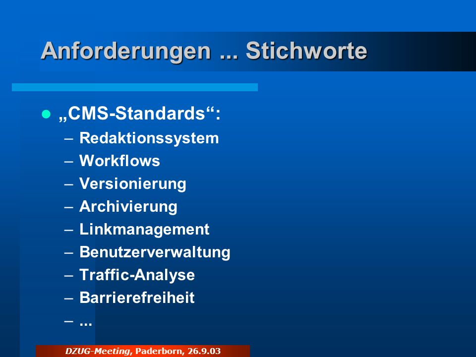 DZUG-Meeting, Paderborn, 26.9.03 Anforderungen... Stichworte CMS-Standards: –Redaktionssystem –Workflows –Versionierung –Archivierung –Linkmanagement