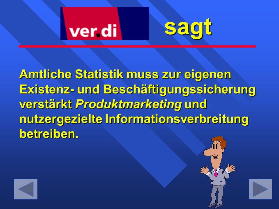 sagt sagt Amtliche Statistik muss zur eigenen Existenz- und Beschäftigungssicherung verstärkt Produktmarketing Produktmarketing und nutzergezielte Informationsverbreitung betreiben.