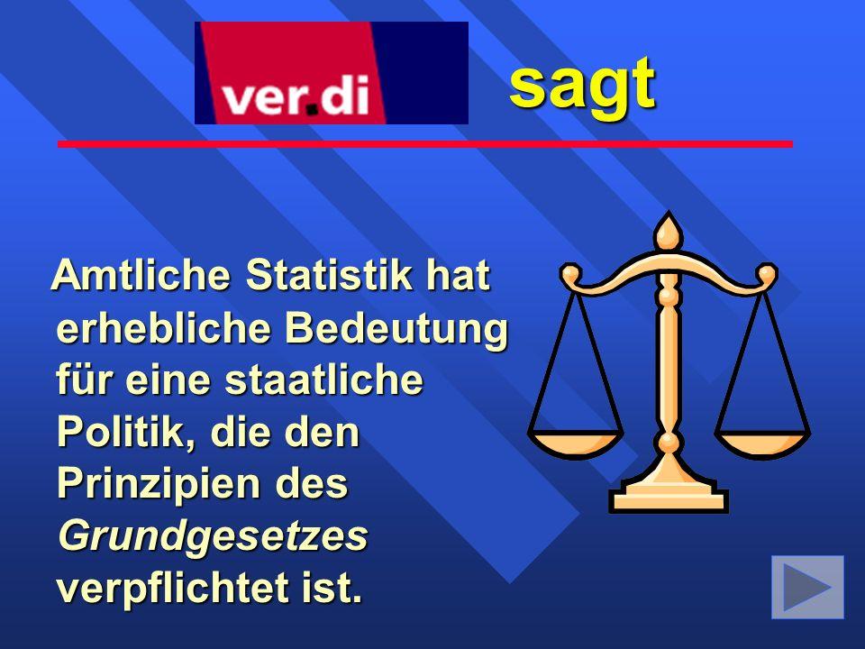 sagt sagt Amtliche Statistik hat erhebliche Bedeutung für eine staatliche Politik, die den Prinzipien des Grundgesetzes verpflichtet ist.