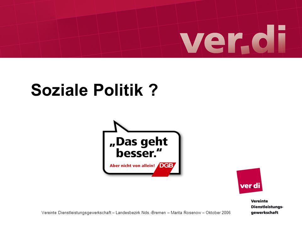 Soziale Politik ? Vereinte Dienstleistungsgewerkschaft – Landesbezirk Nds.-Bremen – Marita Rosenow – Oktober 2006