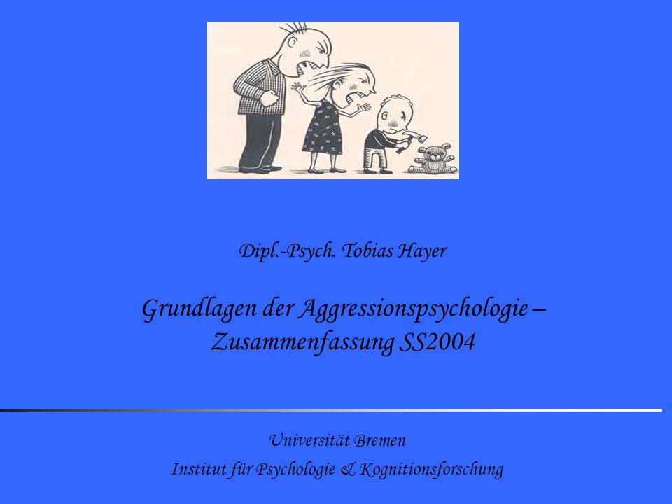 Universität Bremen Institut für Psychologie & Kognitionsforschung Dipl.-Psych. Tobias Hayer Grundlagen der Aggressionspsychologie – Zusammenfassung SS