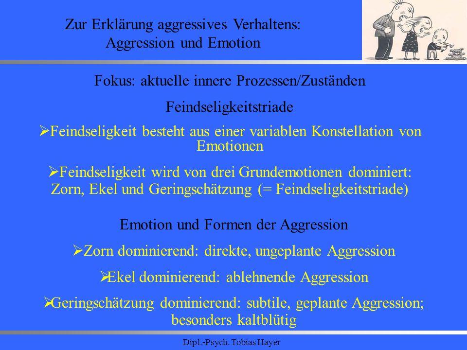 Dipl.-Psych. Tobias Hayer Zur Erklärung aggressives Verhaltens: Aggression und Emotion Fokus: aktuelle innere Prozessen/Zuständen Feindseligkeitstriad
