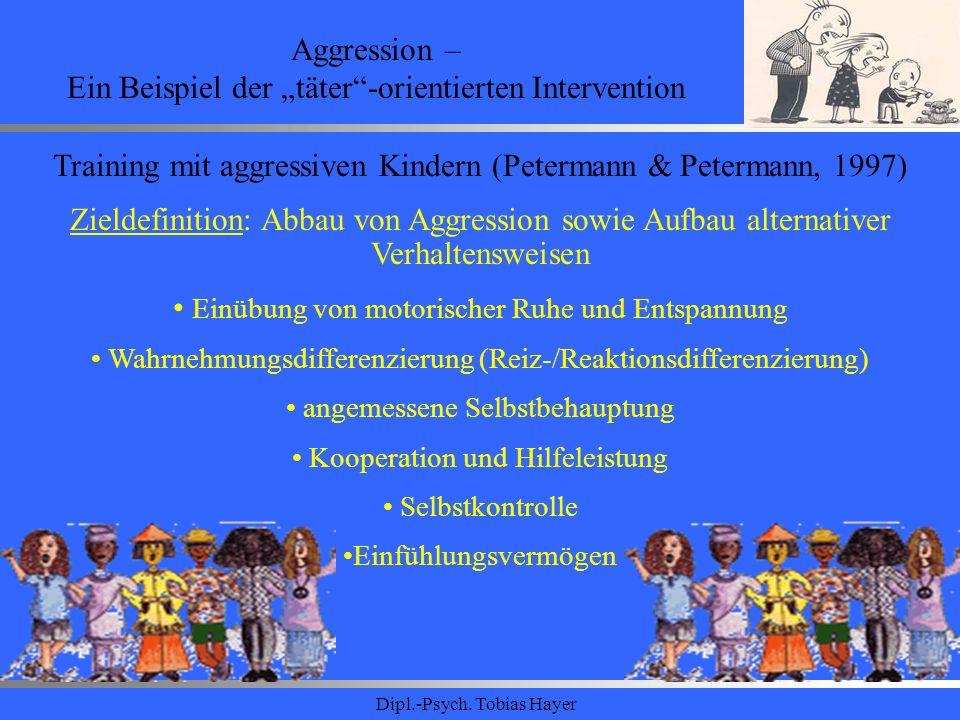 Dipl.-Psych. Tobias Hayer Aggression – Ein Beispiel der täter-orientierten Intervention Training mit aggressiven Kindern (Petermann & Petermann, 1997)