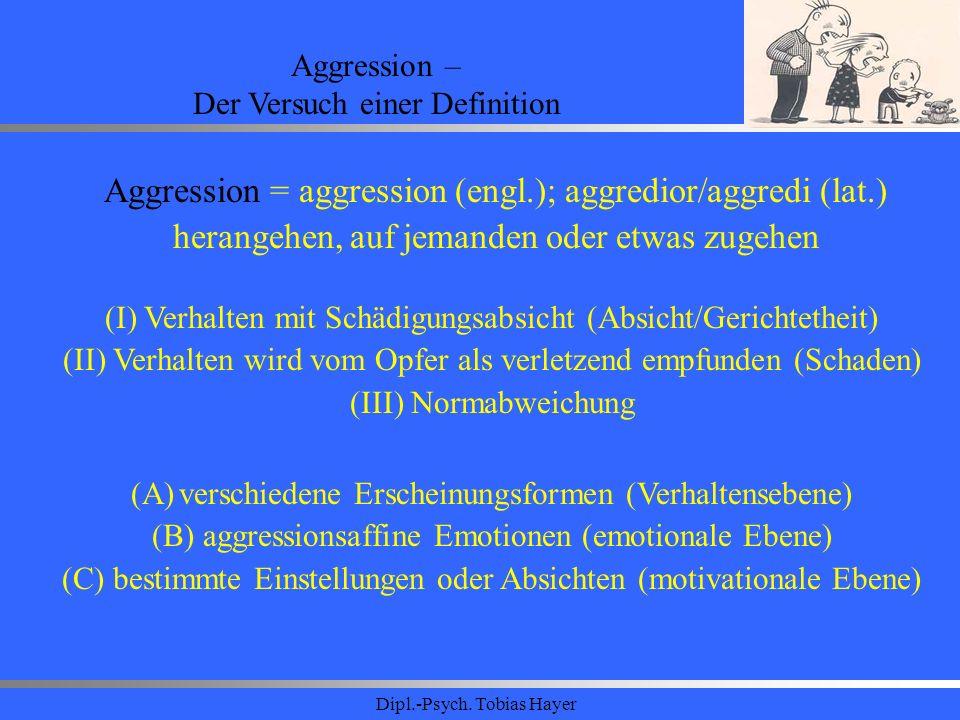 Dipl.-Psych. Tobias Hayer Aggression – Der Versuch einer Definition Aggression = aggression (engl.); aggredior/aggredi (lat.) herangehen, auf jemanden