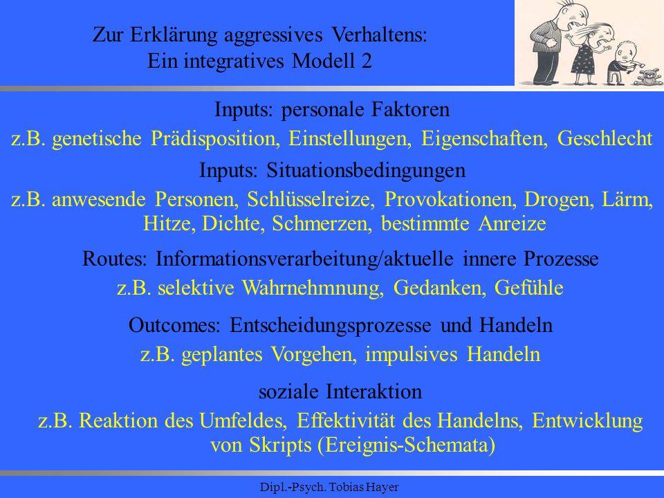 Dipl.-Psych. Tobias Hayer Zur Erklärung aggressives Verhaltens: Ein integratives Modell 2 Inputs: personale Faktoren z.B. genetische Prädisposition, E