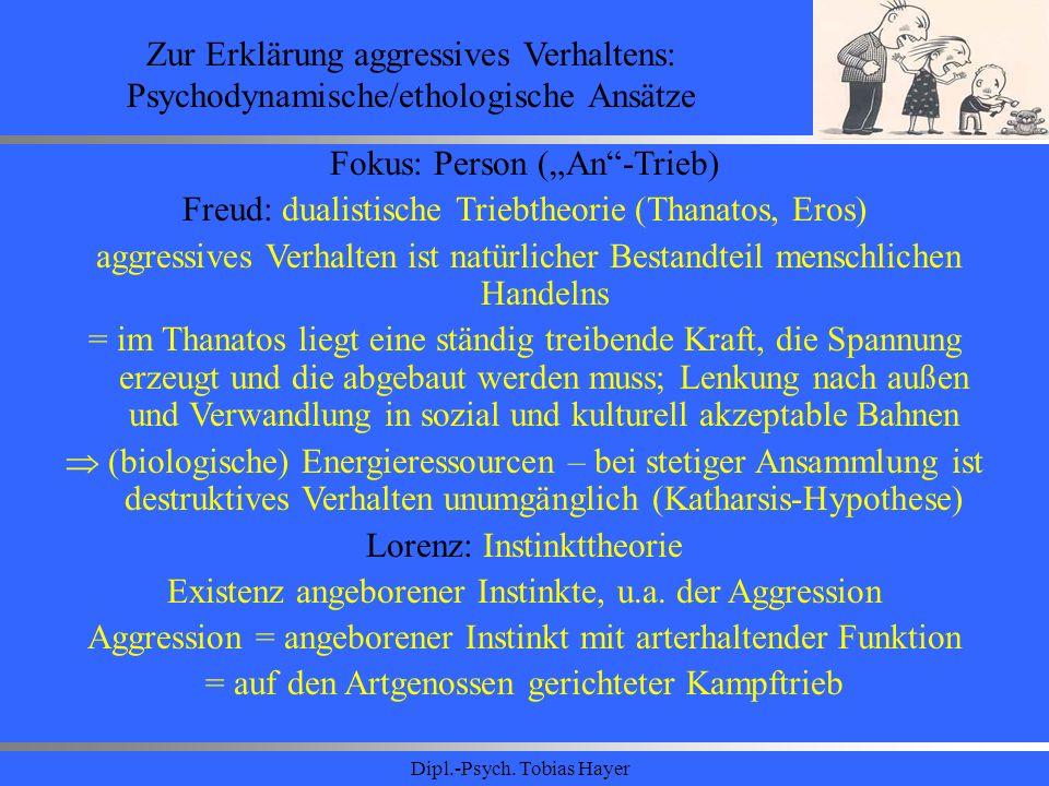 Dipl.-Psych. Tobias Hayer Zur Erklärung aggressives Verhaltens: Psychodynamische/ethologische Ansätze Fokus: Person (An-Trieb) Freud: dualistische Tri