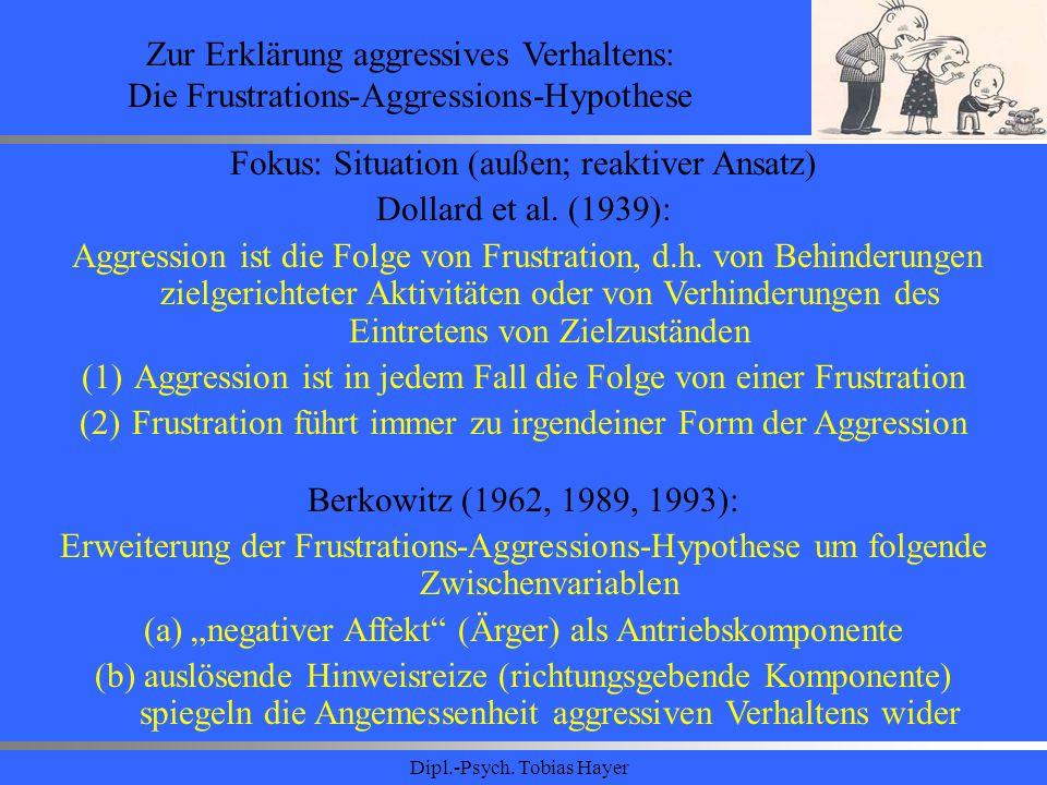 Dipl.-Psych. Tobias Hayer Zur Erklärung aggressives Verhaltens: Die Frustrations-Aggressions-Hypothese Fokus: Situation (außen; reaktiver Ansatz) Doll
