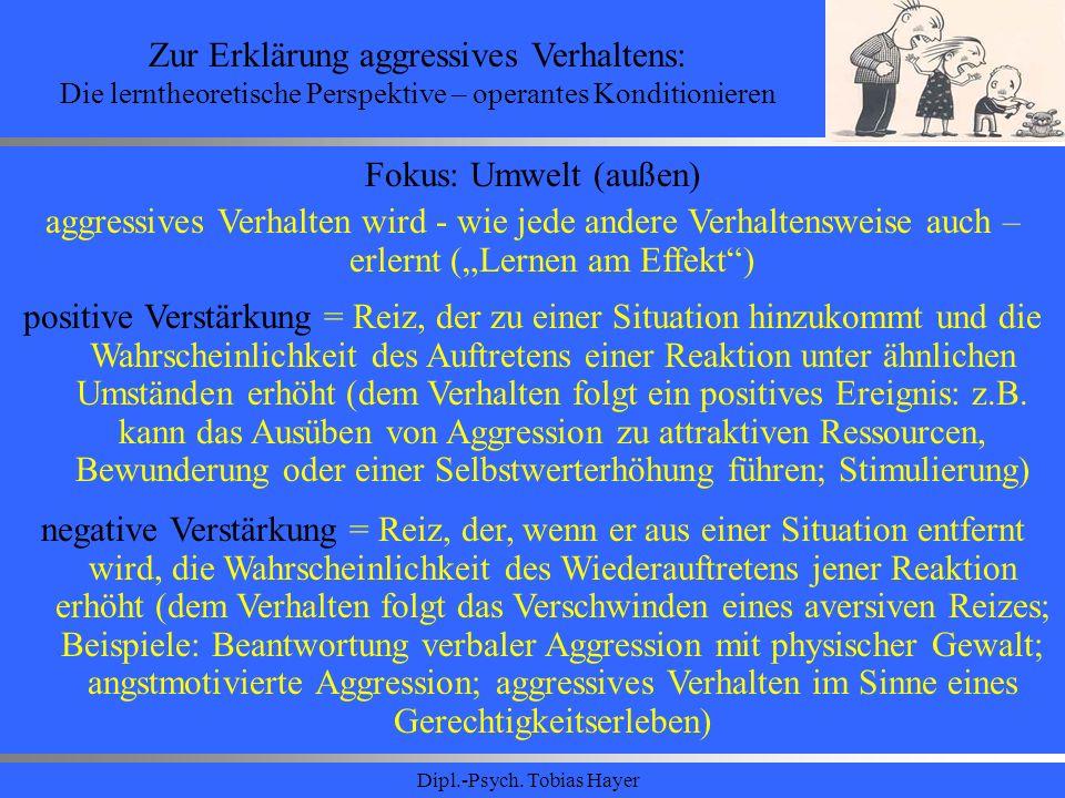 Dipl.-Psych. Tobias Hayer Zur Erklärung aggressives Verhaltens: Die lerntheoretische Perspektive – operantes Konditionieren Fokus: Umwelt (außen) aggr