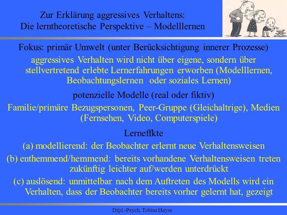 Dipl.-Psych. Tobias Hayer Zur Erklärung aggressives Verhaltens: Die lerntheoretische Perspektive – Modelllernen Fokus: primär Umwelt (unter Berücksich