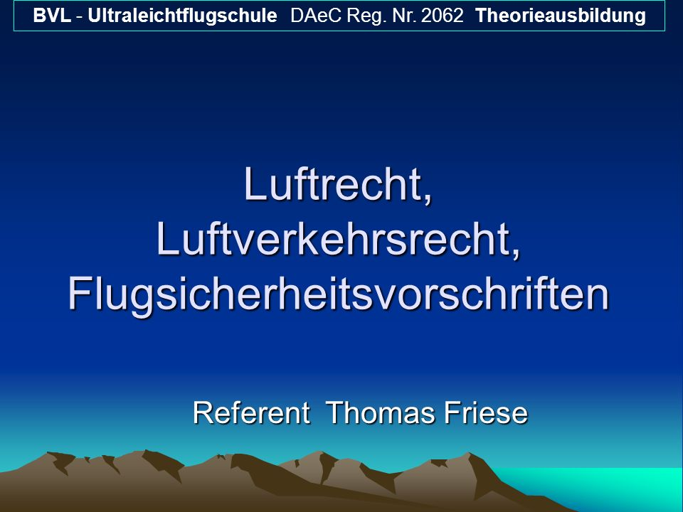 Luftrecht, Luftverkehrsrecht, Flugsicherheitsvorschriften Referent Thomas Friese BVL - Ultraleichtflugschule DAeC Reg. Nr. 2062 Theorieausbildung