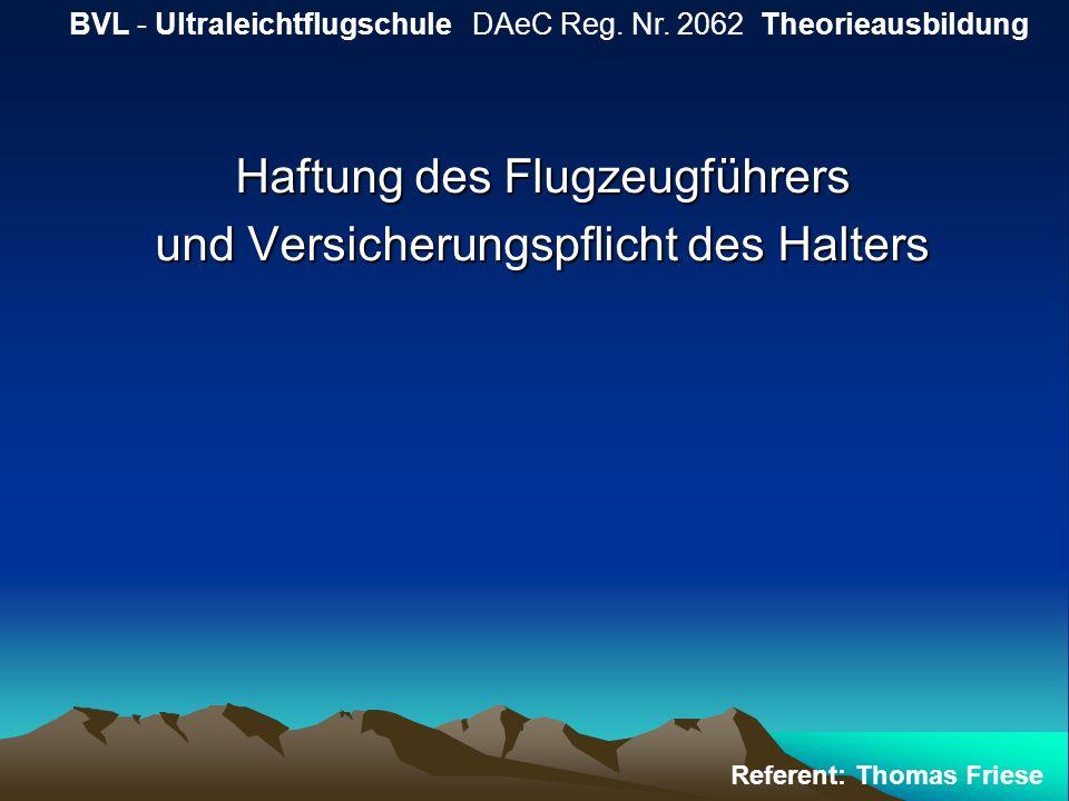 Haftung des Flugzeugführers und Versicherungspflicht des Halters BVL - Ultraleichtflugschule DAeC Reg. Nr. 2062 Theorieausbildung Referent: Thomas Fri