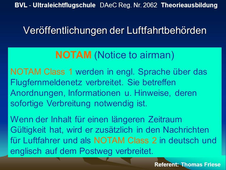 Veröffentlichungen der Luftfahrtbehörden BVL - Ultraleichtflugschule DAeC Reg. Nr. 2062 Theorieausbildung Referent: Thomas Friese NOTAM (Notice to air