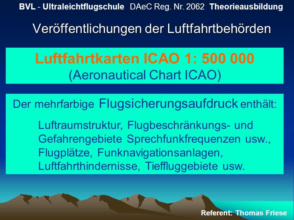 Veröffentlichungen der Luftfahrtbehörden BVL - Ultraleichtflugschule DAeC Reg. Nr. 2062 Theorieausbildung Referent: Thomas Friese Luftfahrtkarten ICAO