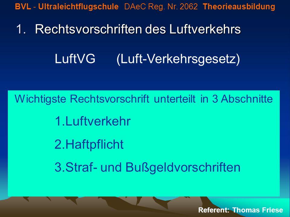 1.Rechtsvorschriften des Luftverkehrs BVL - Ultraleichtflugschule DAeC Reg. Nr. 2062 Theorieausbildung Referent: Thomas Friese LuftVG (Luft-Verkehrsge