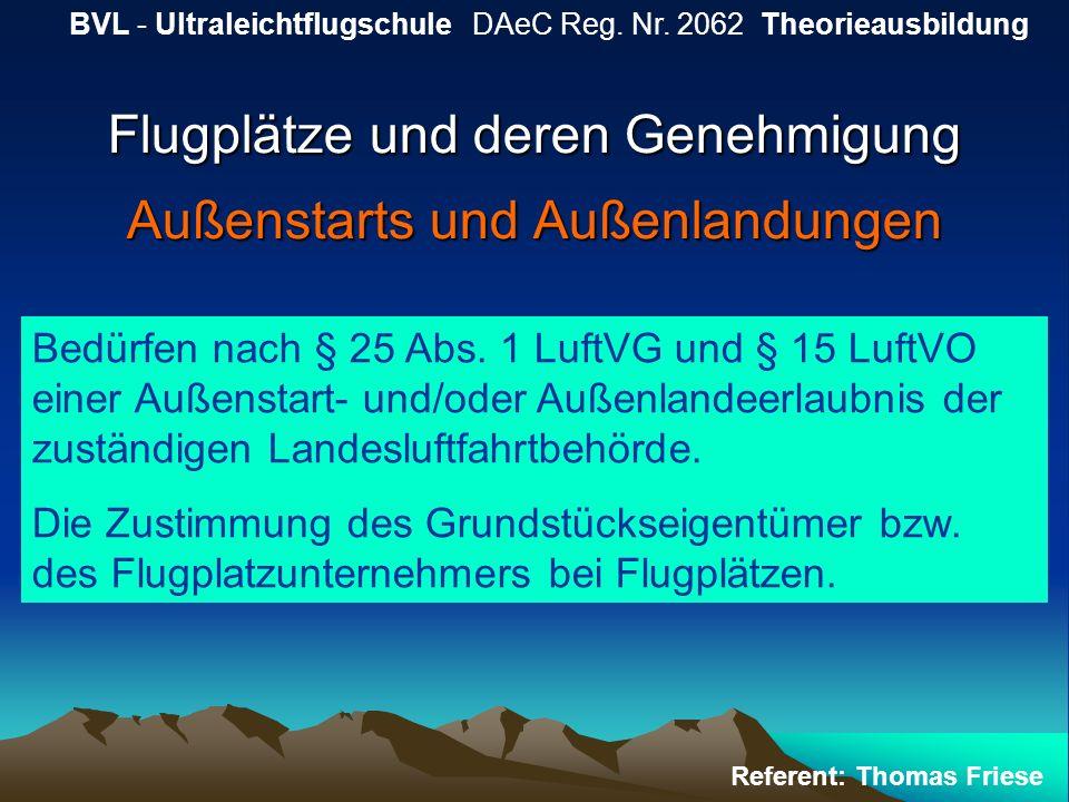 Flugplätze und deren Genehmigung Außenstarts und Außenlandungen BVL - Ultraleichtflugschule DAeC Reg. Nr. 2062 Theorieausbildung Referent: Thomas Frie