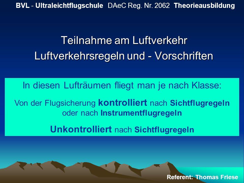 Teilnahme am Luftverkehr Luftverkehrsregeln und - Vorschriften BVL - Ultraleichtflugschule DAeC Reg. Nr. 2062 Theorieausbildung Referent: Thomas Fries