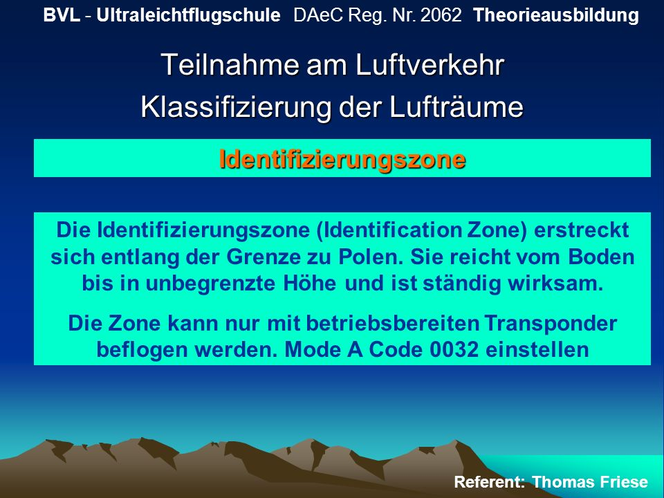 Teilnahme am Luftverkehr Klassifizierung der Lufträume BVL - Ultraleichtflugschule DAeC Reg. Nr. 2062 Theorieausbildung Referent: Thomas Friese Identi