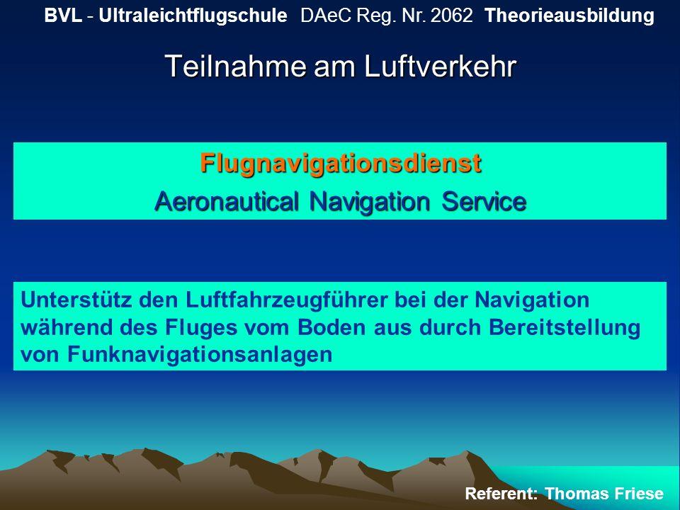 Teilnahme am Luftverkehr BVL - Ultraleichtflugschule DAeC Reg. Nr. 2062 Theorieausbildung Referent: Thomas Friese Flugnavigationsdienst Aeronautical N