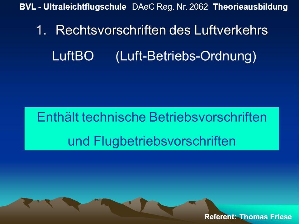 1.Rechtsvorschriften des Luftverkehrs BVL - Ultraleichtflugschule DAeC Reg. Nr. 2062 Theorieausbildung Referent: Thomas Friese LuftBO (Luft-Betriebs-O