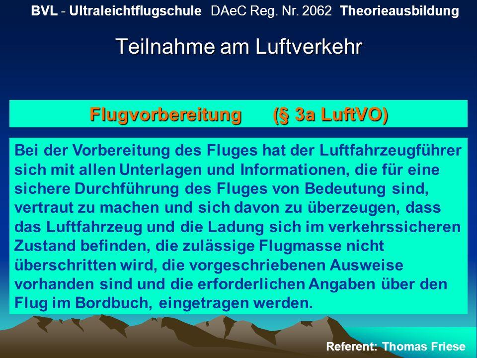 Teilnahme am Luftverkehr BVL - Ultraleichtflugschule DAeC Reg. Nr. 2062 Theorieausbildung Referent: Thomas Friese Flugvorbereitung (§ 3a LuftVO) Bei d