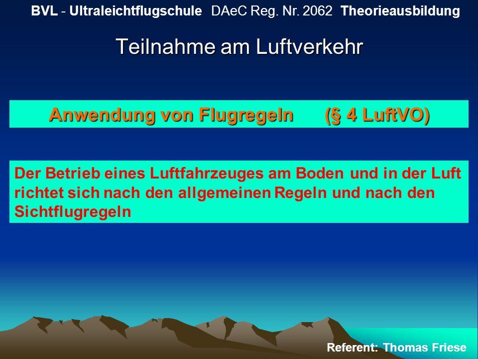 Teilnahme am Luftverkehr BVL - Ultraleichtflugschule DAeC Reg. Nr. 2062 Theorieausbildung Referent: Thomas Friese Anwendung von Flugregeln (§ 4 LuftVO