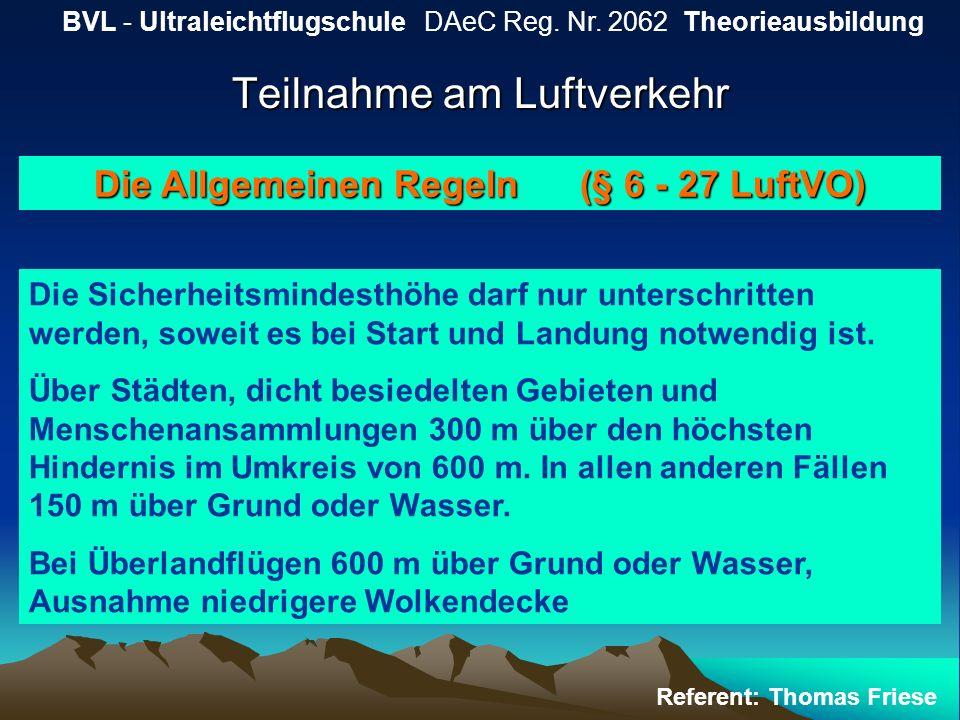 Teilnahme am Luftverkehr BVL - Ultraleichtflugschule DAeC Reg. Nr. 2062 Theorieausbildung Referent: Thomas Friese Die Allgemeinen Regeln (§ 6 - 27 Luf