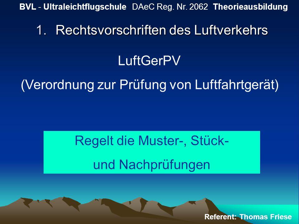 1.Rechtsvorschriften des Luftverkehrs BVL - Ultraleichtflugschule DAeC Reg. Nr. 2062 Theorieausbildung Referent: Thomas Friese LuftGerPV (Verordnung z