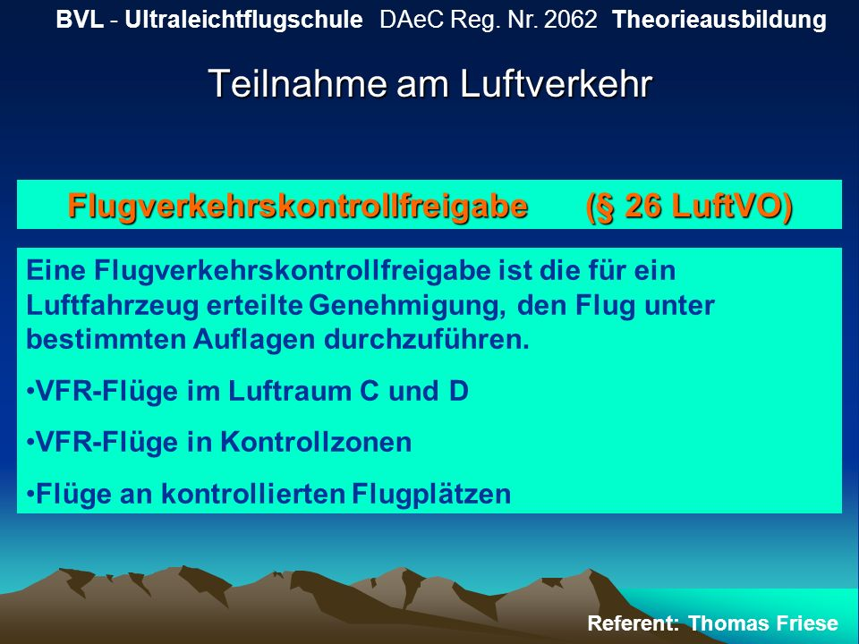 Teilnahme am Luftverkehr BVL - Ultraleichtflugschule DAeC Reg. Nr. 2062 Theorieausbildung Referent: Thomas Friese Flugverkehrskontrollfreigabe (§ 26 L