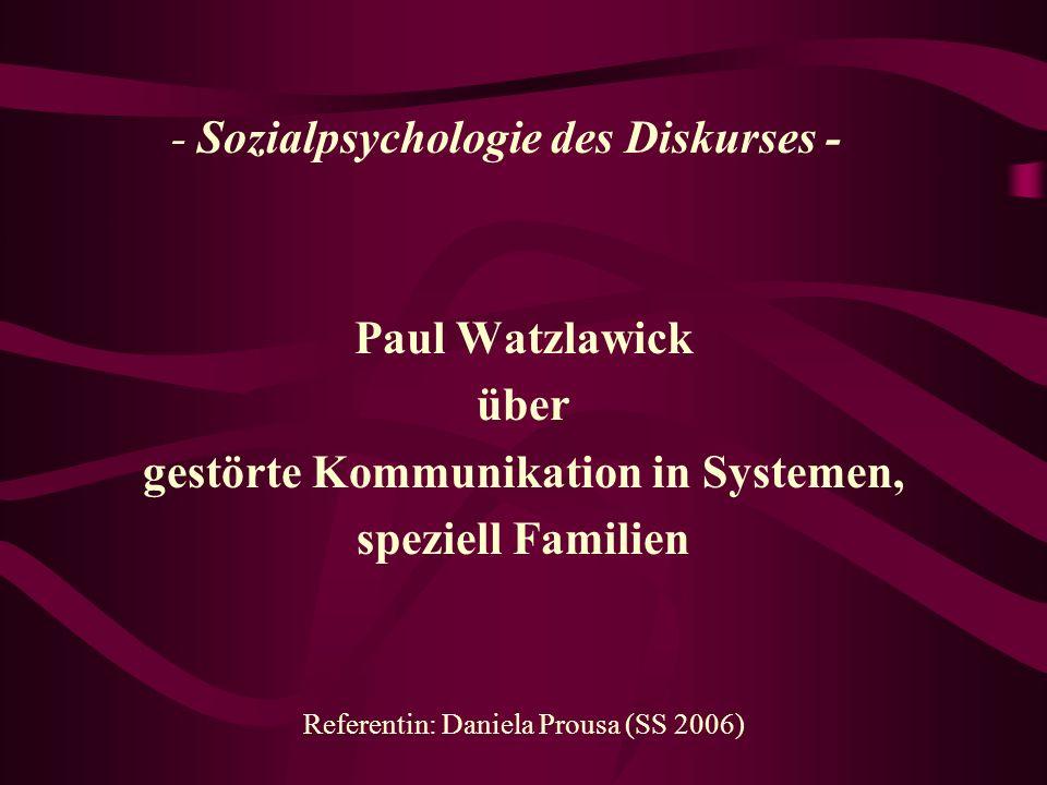 - Sozialpsychologie des Diskurses - Paul Watzlawick über gestörte Kommunikation in Systemen, speziell Familien Referentin: Daniela Prousa (SS 2006)