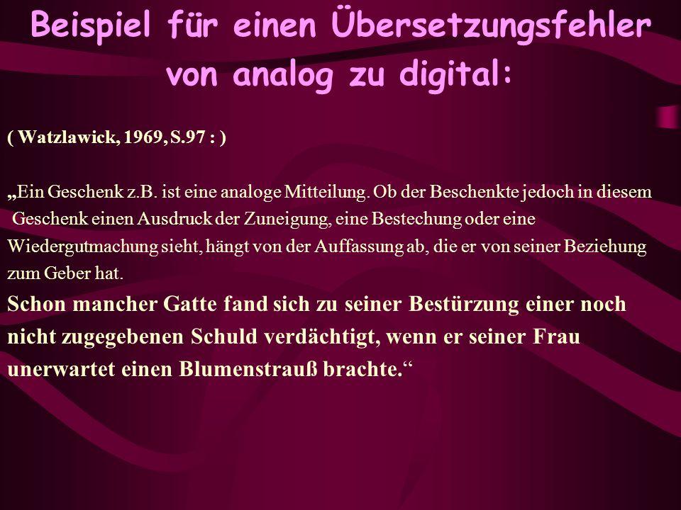 Beispiel für einen Übersetzungsfehler von analog zu digital: ( Watzlawick, 1969, S.97 : ) Ein Geschenk z.B. ist eine analoge Mitteilung. Ob der Besche
