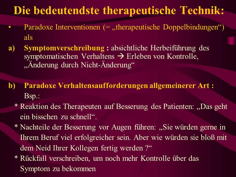 Die bedeutendste therapeutische Technik: Paradoxe Interventionen (= therapeutische Doppelbindungen) als a)Symptomverschreibung : absichtliche Herbeifü