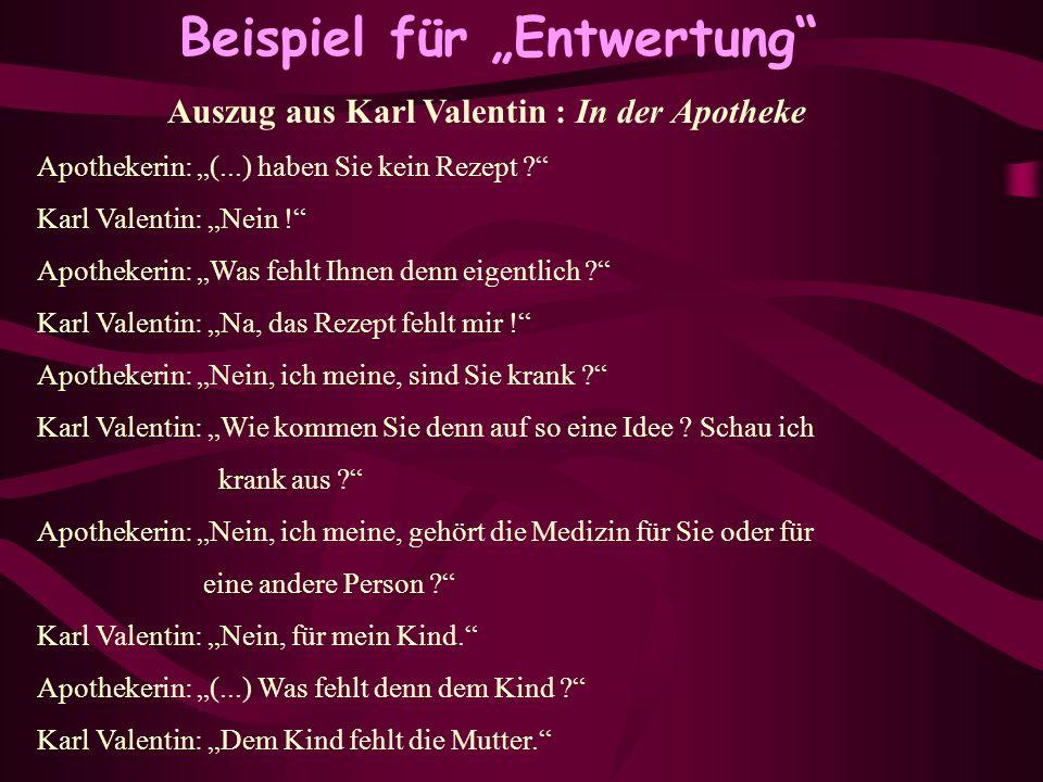 Beispiel für Entwertung Auszug aus Karl Valentin : In der Apotheke Apothekerin: (...) haben Sie kein Rezept ? Karl Valentin: Nein ! Apothekerin: Was f