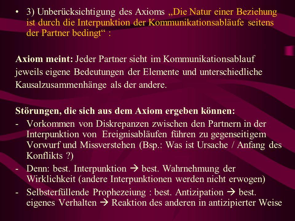 3) Unberücksichtigung des Axioms Die Natur einer Beziehung ist durch die Interpunktion der Kommunikationsabläufe seitens der Partner bedingt : Axiom m