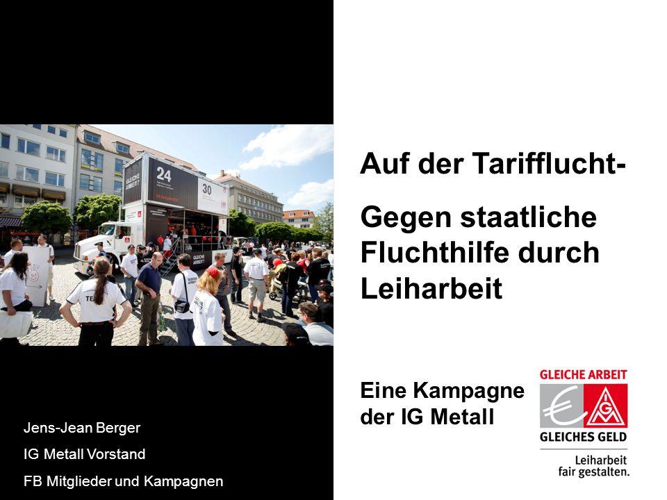 Auf der Tarifflucht- Gegen staatliche Fluchthilfe durch Leiharbeit Eine Kampagne der IG Metall Jens-Jean Berger IG Metall Vorstand FB Mitglieder und K