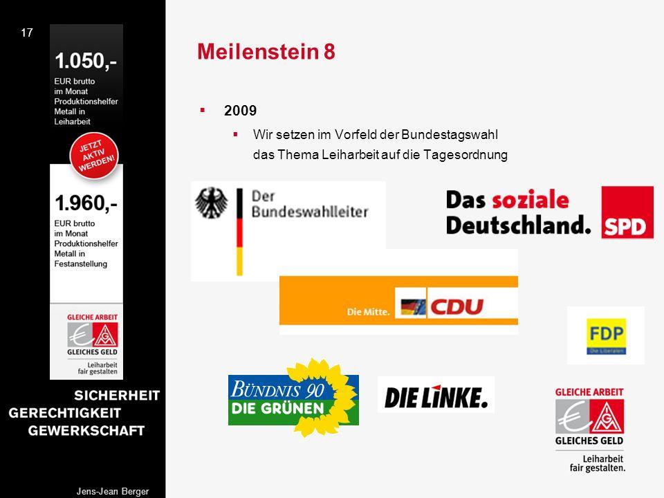 17 Jens-Jean Berger Meilenstein 8 2009 Wir setzen im Vorfeld der Bundestagswahl das Thema Leiharbeit auf die Tagesordnung