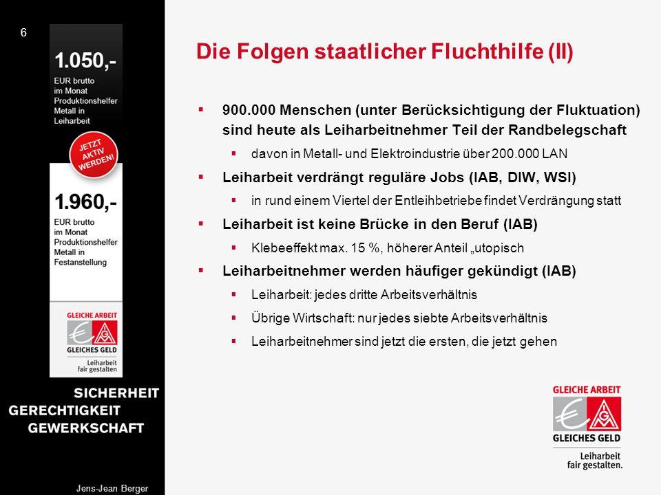 6 Jens-Jean Berger Die Folgen staatlicher Fluchthilfe (II) 900.000 Menschen (unter Berücksichtigung der Fluktuation) sind heute als Leiharbeitnehmer T