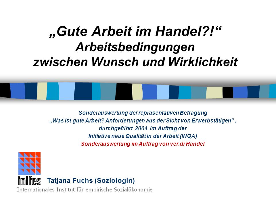 Tatjana Fuchs - Soziologin am Internationalen Institut für empirische Sozialforschung 1 Anforderungen & Erwartungen an gute Arbeit Beschäftigten im Handel -aus Sicht von abhängig Beschäftigten im Handel -