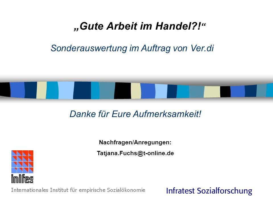 Gute Arbeit im Handel?! Sonderauswertung im Auftrag von Ver.di Danke für Eure Aufmerksamkeit! Nachfragen/Anregungen: Tatjana.Fuchs@t-online.de