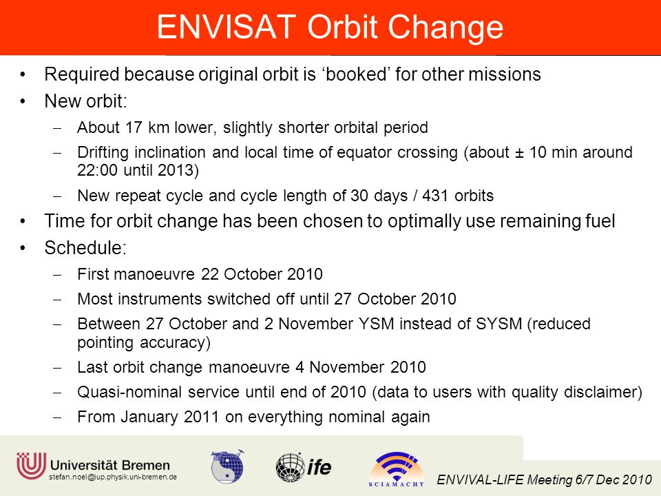 Institut für Umweltphysik/Fernerkundung Physik/Elektrotechnik Fachbereich 1 stefan.noel@iup.physik.uni-bremen.de ENVIVAL-LIFE Meeting 6/7 Dec 2010 ENVISAT Orbit Change Required because original orbit is booked for other missions New orbit: About 17 km lower, slightly shorter orbital period Drifting inclination and local time of equator crossing (about ± 10 min around 22:00 until 2013) New repeat cycle and cycle length of 30 days / 431 orbits Time for orbit change has been chosen to optimally use remaining fuel Schedule: First manoeuvre 22 October 2010 Most instruments switched off until 27 October 2010 Between 27 October and 2 November YSM instead of SYSM (reduced pointing accuracy) Last orbit change manoeuvre 4 November 2010 Quasi-nominal service until end of 2010 (data to users with quality disclaimer) From January 2011 on everything nominal again