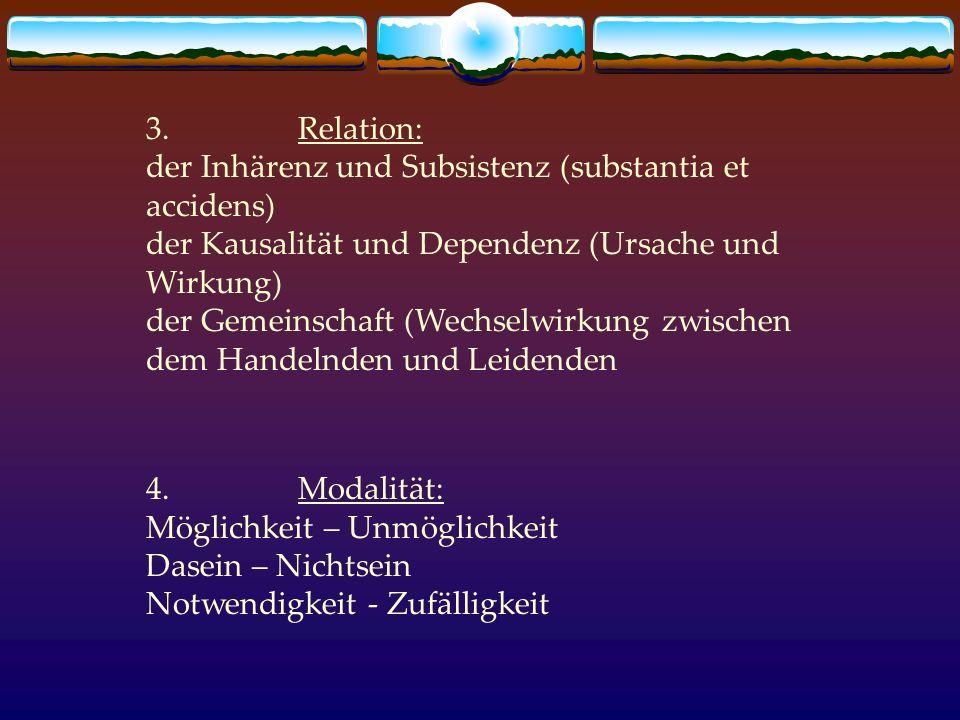 3. Relation: der Inhärenz und Subsistenz (substantia et accidens) der Kausalität und Dependenz (Ursache und Wirkung) der Gemeinschaft (Wechselwirkung