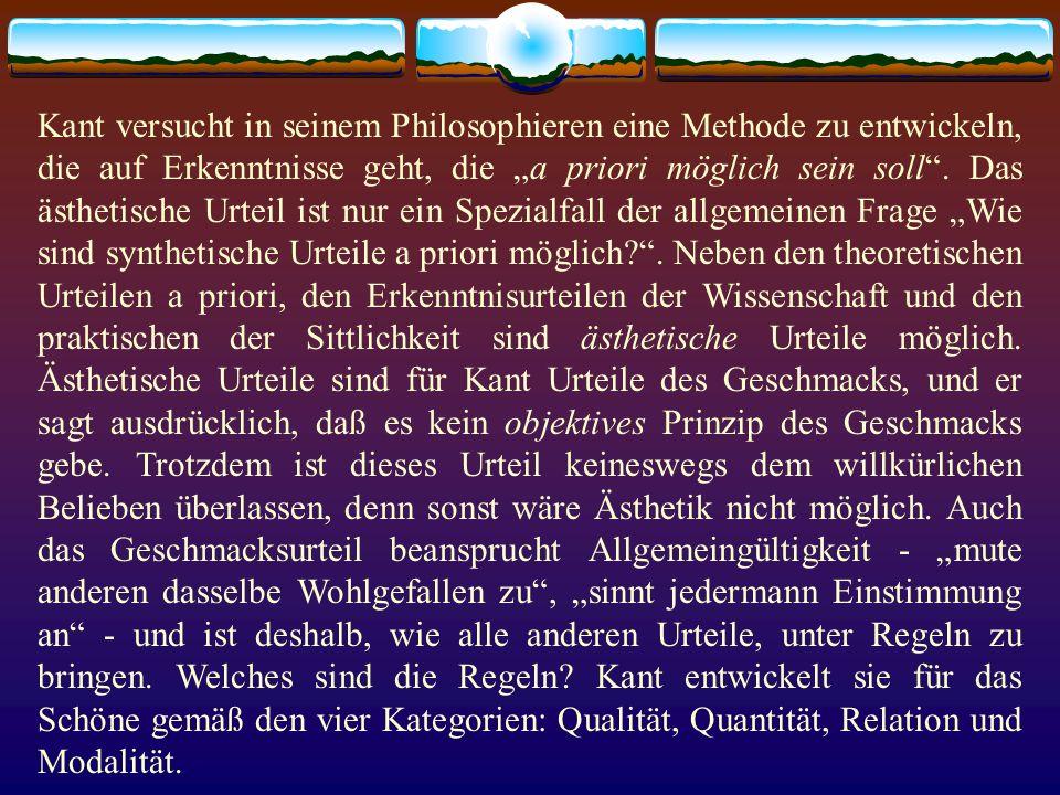 Kant versucht in seinem Philosophieren eine Methode zu entwickeln, die auf Erkenntnisse geht, die a priori möglich sein soll. Das ästhetische Urteil i